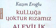 Kazım Eroğlunun Kulluğa Yoktur Rızamız-Alevilik İsimli Kitabı Çıktı
