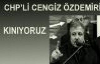 CHP'Lİ CENGİZ ÖZDEMİR'İ KINIYORUZ